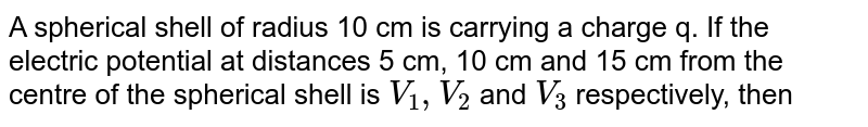 A spherical shell of radius 10 cm is carrying a charge q. If the electric potential at distances 5 cm, 10 cm and 15 cm from the centre of the spherical shell is `V_(1), V_(2)` and `V_(3)` respectively, then