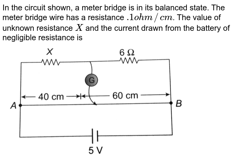 """In the circuit shown, a meter bridge is in its balanced state. The meter bridge wire has a resistance `.1 ohm//cm`. The value of unknown resistance `X` and the current drawn from the battery of negligible resistance is <br> <img src=""""https://d10lpgp6xz60nq.cloudfront.net/physics_images/BMS_OBJ_XII_C03_E01_251_Q01.png"""" width=""""80%"""">"""