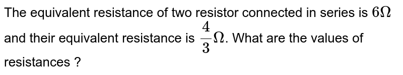 The equivalent resistance of two resistor connected in series is `6 Omega` and their equivalent resistance is `(4)/(3)Omega`. What are the values of resistances ?