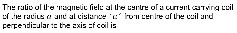 The ratio of the magnetic field at the centre of a current carrying coil of the radius `a` and at distance `'a'` from centre of the coil and perpendicular to the axis of coil is