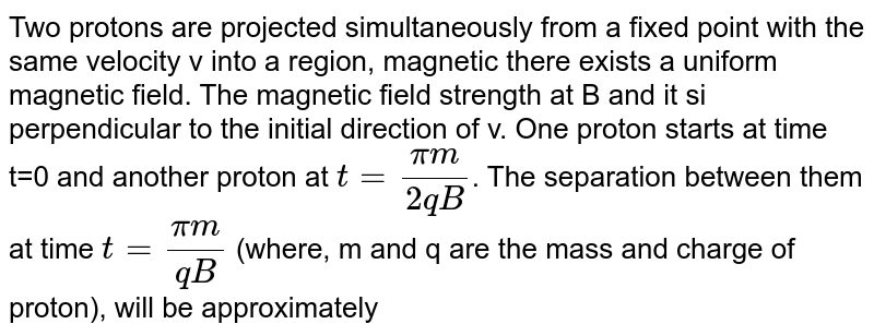 Two protons are projected simultaneously from a fixed point with the same velocity v into a region, magnetic there exists a uniform magnetic field. The magnetic field strength at B and it si perpendicular to the initial direction of v. One proton starts at time t=0 and another proton at `t = (pim)/(2qB)`. The separation between them at time `t = (pim)/(qB)` (where, m and q are the mass and charge of proton), will be approximately