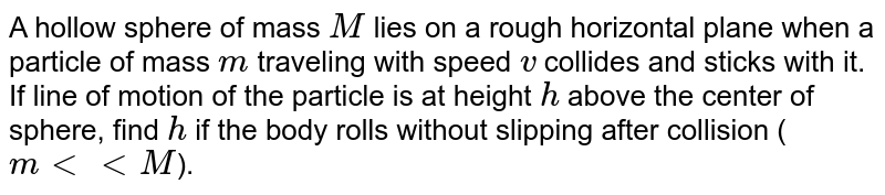 A hollow sphere of mass `M` lies on a rough horizontal plane when a particle of mass `m` traveling with speed `v` collides and sticks with it. If line of motion of the particle is at height `h` above the center of sphere, find `h` if the body rolls without slipping after collision (`m lt lt M`).