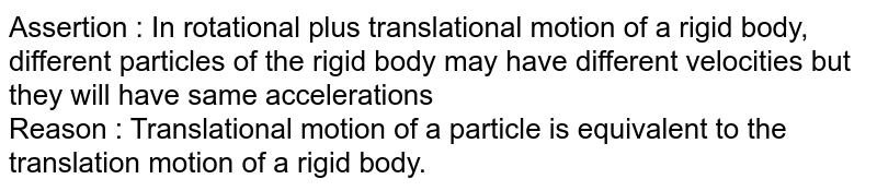 Assertion : In rotational plus translational motion of a rigid body, different particles of the rigid body may have different velocities but they will have same accelerations <br> Reason : Translational motion of a particle is equivalent to the translation motion of a rigid body.