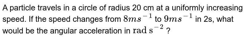 """A particle travels in a circle of radius 20 cm at a uniformly increasing speed. If the speed changes from `8 ms^(-1)` to `9 ms^(-1)` in 2s, what would be the angular acceleration in `""""rad s""""^(-2)` ?"""