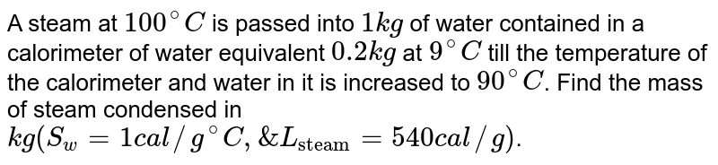 """A steam at `100^@C` is passed into `1 kg` of water contained in a calorimeter of water equivalent `0.2 kg` at `9^@C` till the temperature of the calorimeter and water in it is increased to `90^@C`. Find the mass of steam condensed in `kg(S_(w) = 1 cal//g^@C, & L_(""""steam"""") = 540 cal//g)`."""