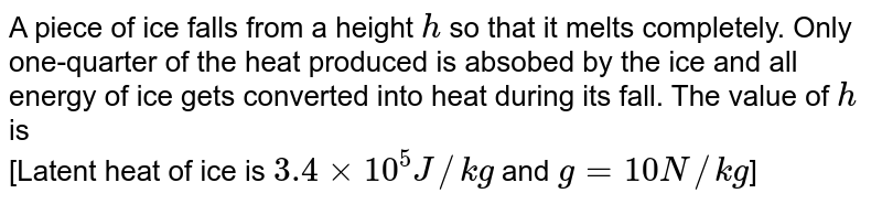 A piece of ice falls from a height `h` so that it melts completely. Only one-quarter of the heat produced is absobed by the ice and all energy of ice gets converted into heat during its fall. The value of `h` is <br> [Latent heat of ice is `3.4  xx 10^(5) J//kg` and `g = 10 N//kg`]