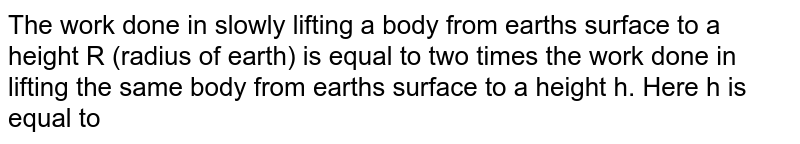 The work done in slowly lifting a body from earth's surface to a height R (radius of earth) is equal to two times the work done in lifting the same body from earth's surface to a height h. Here h is equal to