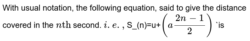 """With usual notation, the following equation, said to give the distance covered in the `n""""th""""` second. `i.e., <br> `S_(n)=u+`(a(2n-1)/2)` `is"""