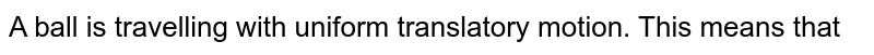 A ball is travelling with uniform translatory motion. This means that