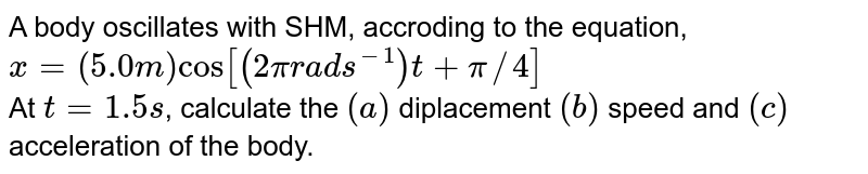 A body oscillates with SHM, accroding to the equation, `x=(5.0m)cos[(2pirads^(-1))t+pi//4]` <br> At `t=1.5s`, calculate the `(a)` diplacement `(b)` speed and `(c)` acceleration of the body.