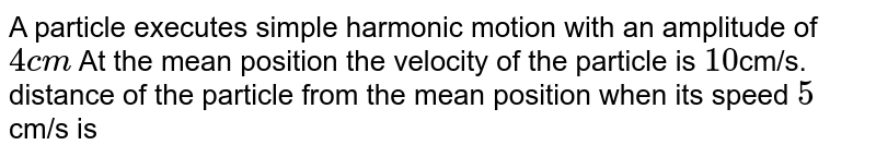 A particle executes simple harmonic motion with an amplitude of `4cm` At the mean position the velocity of the particle is `10`cm/s. distance of the particle from the mean position when its speed `5` cm/s is