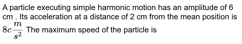 A particle executing simple harmonic motion has an amplitude of 6 cm . Its acceleration at a distance of 2 cm from the mean position is `8 cm/s^(2)` The maximum speed of the particle is