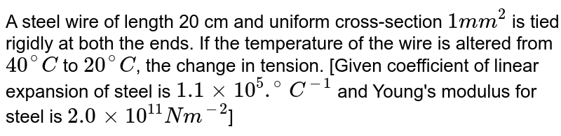 A steel wire of length 20 cm and uniform cross-section `1mm^(2)` is tied rigidly at both the  ends. If the temperature of the wire is altered from `40^(@)C` to `20^(@)C`,  the change in tension. [Given coefficient of linear expansion of steel is `1.1xx10^(5) .^(@)C^(-1)` and Young's modulus for steel is `2.0xx10^(11) Nm^(-2)`]