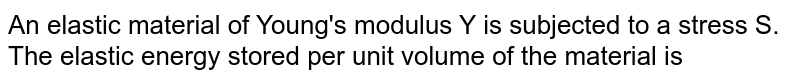 An elastic material of  Young's modulus Y is subjected to a stress S. The elastic energy stored per unit volume of the material is