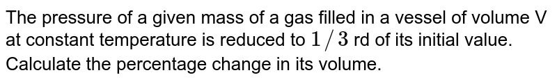 The pressure of a given mass of a gas filled in a vessel of volume V at constant temperature is reduced to `1//3` rd of its initial value. Calculate the percentage change in its volume.