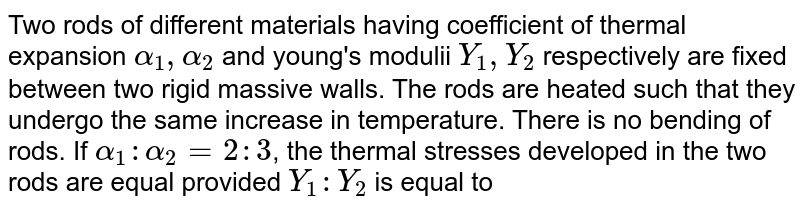 Two rods of different materials having coefficient of thermal expansion `alpha_(1), alpha_(2)` and young's modulii `Y_(1) ,Y_(2)` respectively are fixed between two rigid massive walls. The rods are heated such that they undergo the same increase in temperature. There is no bending of rods. If `alpha_(1) :alpha_(2)=2 : 3`, the thermal stresses developed in the two rods are equal provided `Y_(1) : Y_(2)` is equal to
