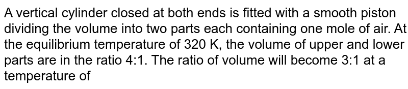 A vertical cylinder closed at both ends is fitted with a smooth piston dividing the volume into two parts each containing one mole of air. At the equilibrium temperature of 320 K, the volume of upper and lower parts are in the ratio 4:1. The ratio of volume will become 3:1 at a temperature of