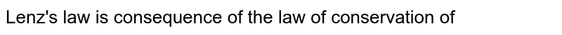 Lenz's law  is consequence of the law of conservation of