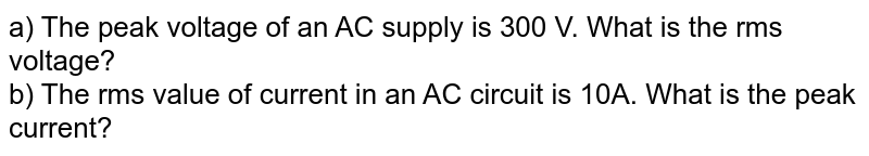 a) The peak voltage of an AC supply is 300 V. What is the rms voltage? <br> b) The rms value of current in an AC circuit is 10A. What is the peak current?