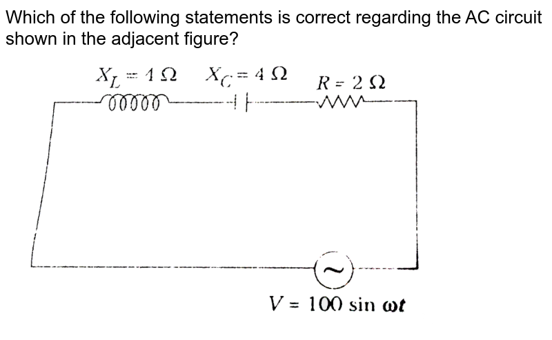 """Which of the following statements is correct regarding the AC circuit shown in the adjacent figure? <br> <img src=""""https://d10lpgp6xz60nq.cloudfront.net/physics_images/ARH_NEET_PHY_OBJ_V02_C07_E01_230_Q01.png"""" width=""""80%"""">"""