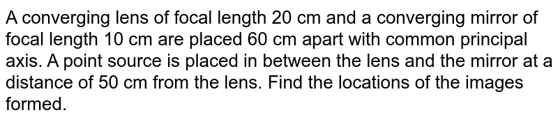 A converging lens of focal length 20 cm and a converging mirror of focal length 10 cm are placed 60 cm apart with common principal axis. A point source is placed in between the lens and the mirror at a distance of 50 cm from the lens. Find the locations of the images formed.