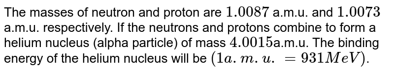 The masses of neutron and proton are `1.0087` a.m.u. and `1.0073` a.m.u. respectively. If the neutrons and protons combine to form a helium nucleus (alpha particle) of mass `4.0015`a.m.u. The binding energy of the helium nucleus will be `(1 a.m.u. = 931 MeV)`.