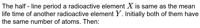 The half - line period a radioactive element `X` is same as the mean life time of another radioactive element `Y`. Initially both of them have the same number of atoms. Then: