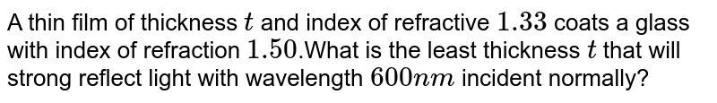 A thin film of thickness `t` and index of refractive `1.33` coats a glass with index of refraction `1.50`.What is the least thickness `t` that will strong reflect light with wavelength `600nm` incident normally?