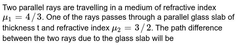 Two parallel rays are travelling in a medium of refractive index `mu_(1)=4//3`. One of the rays passes through a parallel glass slab of thickness t and refractive index `mu_(2)=3//2`. The path difference between the two rays due to the glass slab will be