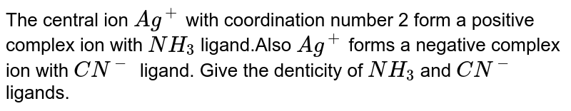 The central ion `Ag^+` with coordination number 2 form a positive complex ion with `NH_3` ligand.Also `Ag^+` forms a negative complex ion with `CN^-` ligand. Give the denticity of `NH_3` and `CN^-` ligands.