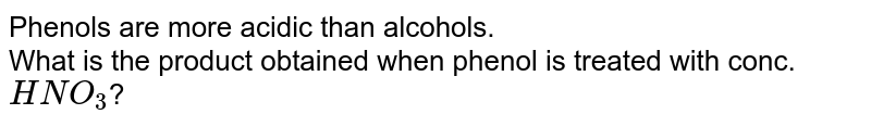 Phenols are more acidic than alcohols. <br> What is the product obtained when phenol is treated with conc.`HNO_3`?