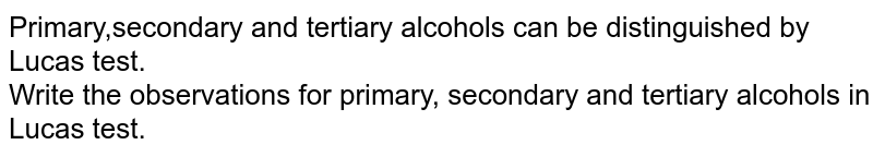 Primary,secondary and tertiary alcohols can be distinguished by Lucas test.<br> Write the observations for primary, secondary and tertiary alcohols in Lucas test.