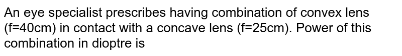 An eye specialist prescribes having combination of convex lens (f=40cm) in contact with a concave lens (f=25cm). Power of this combination in dioptre is