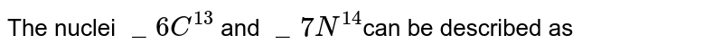 The nuclei `_6C^13` and `_7N^14`can be described as