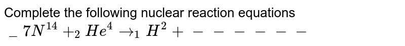 Complete the following nuclear reaction equations<br>`_7N^14+_2He^4to_1H^2+ ------`