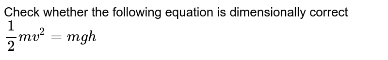 Check whether the following equation is dimensionally correct `1/2mv^2=mgh`