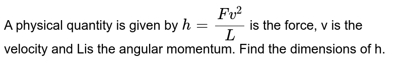 A physical quantity is given by `h=(Fv^2)/L` is the force, v is the velocity and Lis the angular momentum. Find the dimensions of h.
