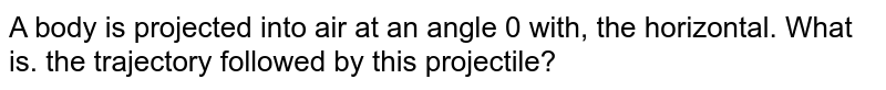 A body is projected into air at an angle 0 with, the horizontal. What is. the trajectory followed by this projectile?