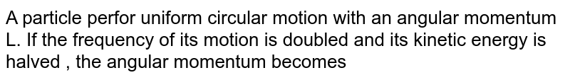A particle perfor uniform circular motion with an angular momentum L. If the frequency of its motion is doubled and its kinetic energy is halved , the angular momentum becomes