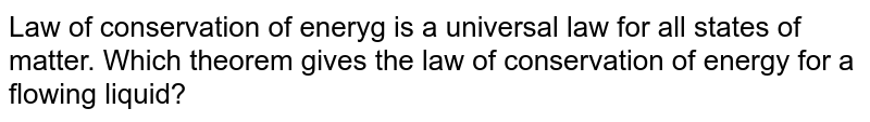 Law of conservation of eneryg is a universal law for all states of matter. Which theorem gives the law of conservation of energy for a flowing liquid?