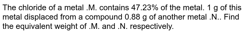The chloride of a metal .M. contains 47.23% of the metal. 1 g of this metal displaced from a compound 0.88 g of another metal .N.. Find the equivalent weight of .M. and .N. respectively.