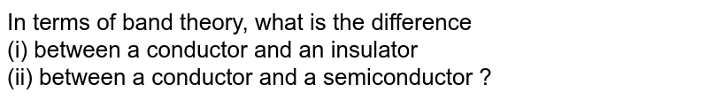 In terms of band theory, what is the difference <br> (i) between a conductor and an insulator <br>  (ii) between a conductor and a semiconductor ?
