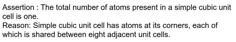 Assertion : The total number of atoms present in a simple cubic unit cell is one. <br> Reason: Simple cubic unit cell has atoms at its corners, each of which is shared between eight adjacent unit cells.