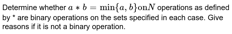 """Determine whether `a**b =""""min"""" {a,b} """"on"""" N` operations as defined by * are binary operations on the sets specified in each case. Give reasons if it is not a binary operation."""