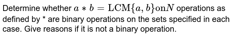 """Determine whether `a**b =""""LCM"""" {a,b} """"on"""" N`  operations as defined by * are binary operations on the sets specified in each case. Give reasons if it is not a binary operation."""