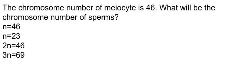 The chromosome number of meiocyte is 46. What will be the chromosome number of sperms?