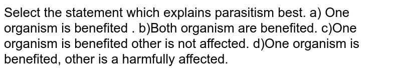 Select the statement which explains parasitism best.