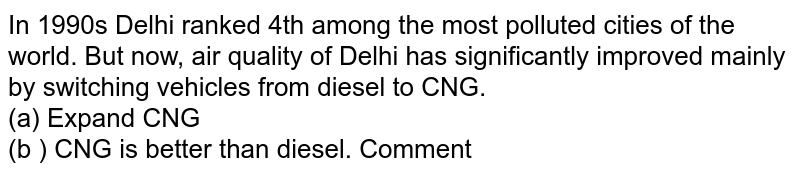In 1990s Delhi ranked 4th among the most polluted cities of the world. But now, air quality of Delhi has significantly improved mainly by switching vehicles from diesel to CNG. <br> (a) Expand CNG <br> (b ) CNG is better than diesel. Comment