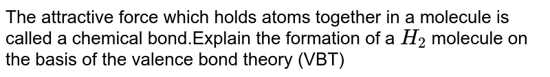 The attractive force which holds atoms together in a molecule is called a chemical bond.Explain the formation of a `H_2` molecule on the basis of the valence bond theory (VBT)