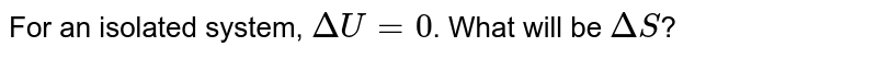 For an isolated system, `Delta U=0`. What will be `DeltaS`?
